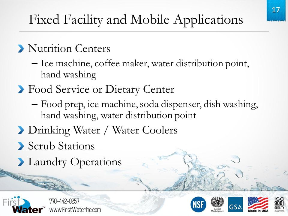 Fixed Facility and Mobile Applications Nutrition Centers – Ice machine, coffee maker, water distribution point, hand washing Food Service or Dietary Center – Food prep, ice machine, soda dispenser, dish washing, hand washing, water distribution point Drinking Water / Water Coolers Scrub Stations Laundry Operations 17
