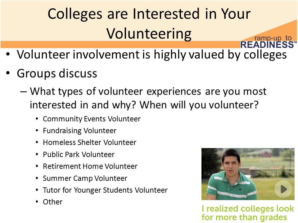 Colleges are Interested in Your Volunteering Volunteer involvement is highly valued by colleges Groups discuss – What types of volunteer experiences are you most interested in and why.