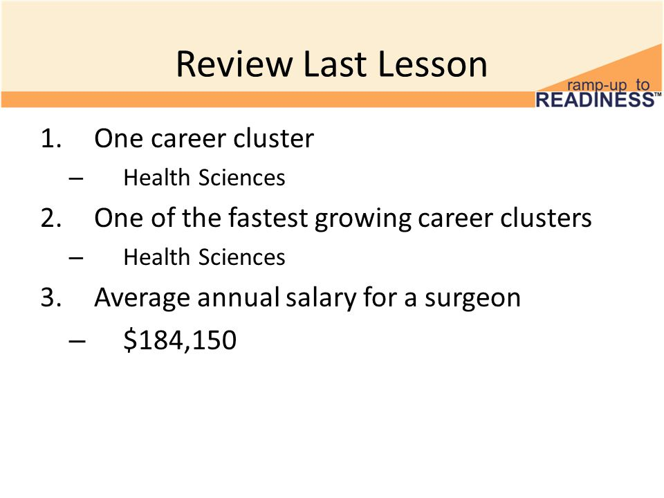 Review Last Lesson 1.One career cluster – Health Sciences 2.One of the fastest growing career clusters – Health Sciences 3.Average annual salary for a surgeon – $184,150