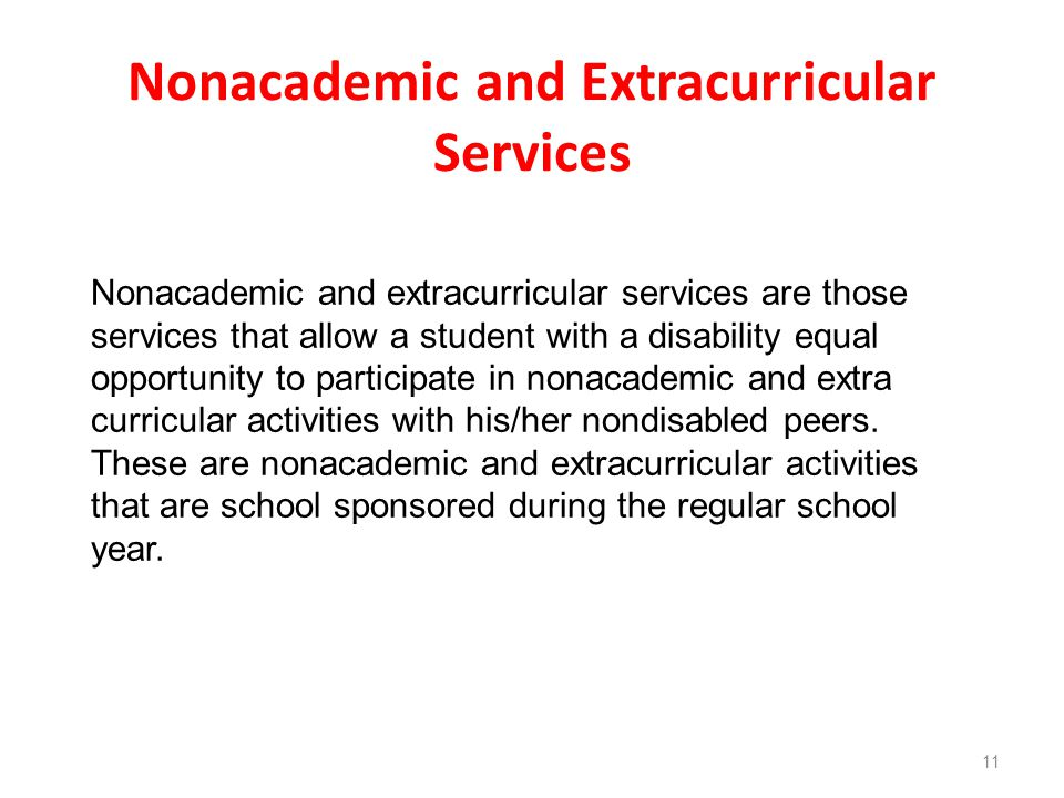 Nonacademic and Extracurricular Services 11 Nonacademic and extracurricular services are those services that allow a student with a disability equal opportunity to participate in nonacademic and extra curricular activities with his/her nondisabled peers.