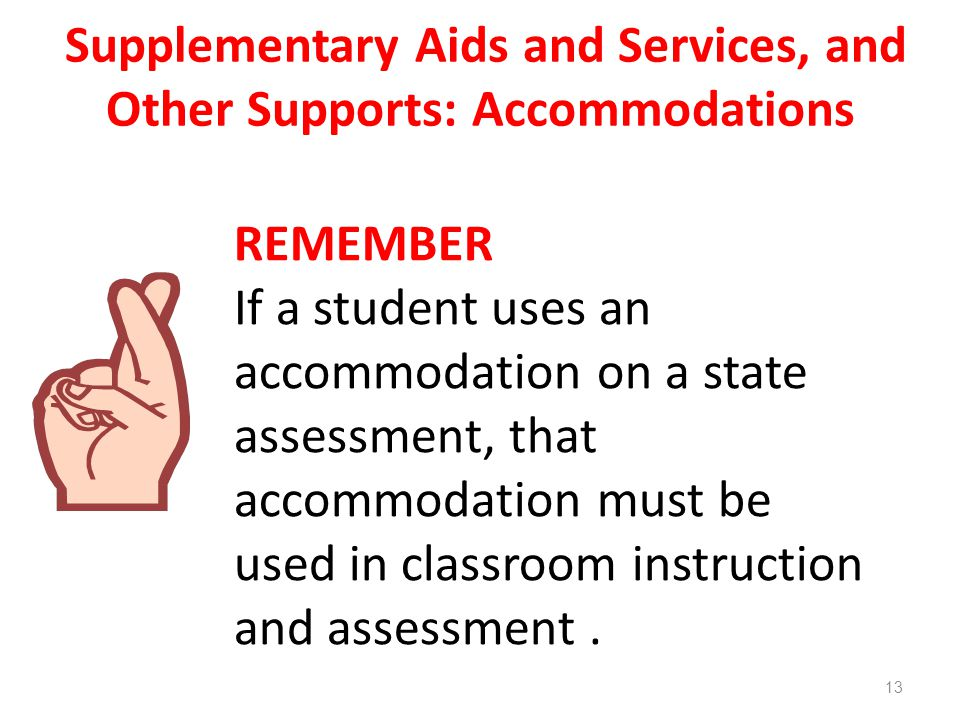Supplementary Aids and Services, and Other Supports: Accommodations REMEMBER If a student uses an accommodation on a state assessment, that accommodation must be used in classroom instruction and assessment.