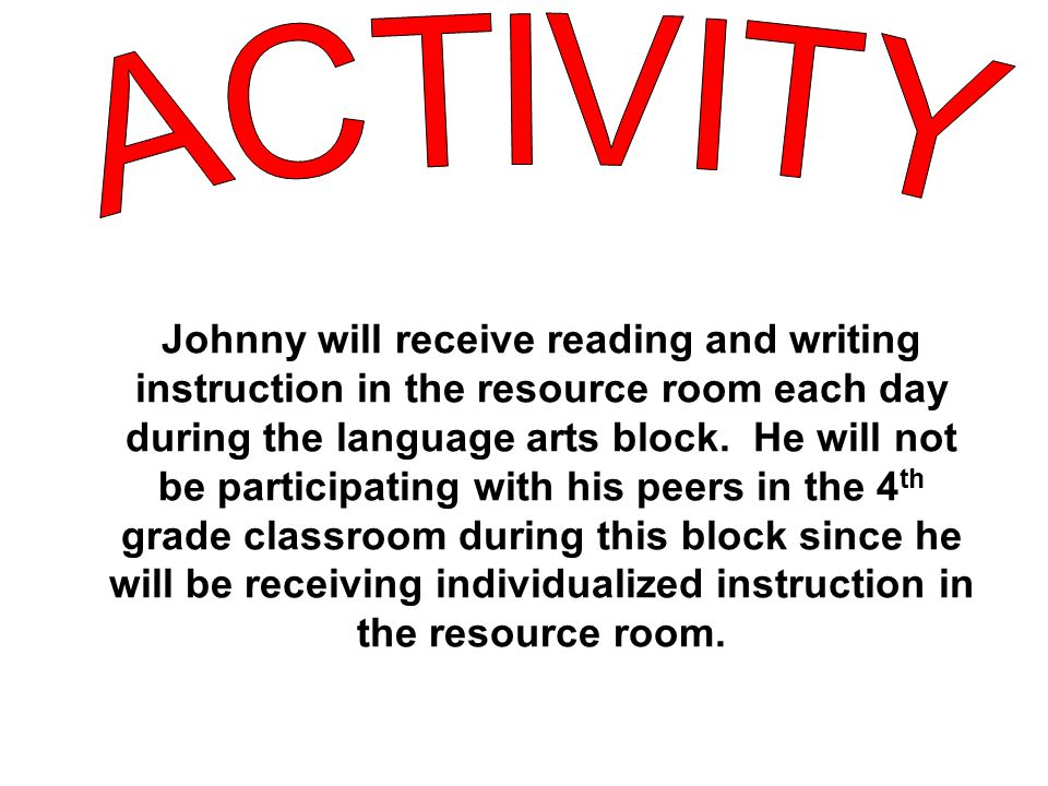 Johnny will receive reading and writing instruction in the resource room each day during the language arts block.