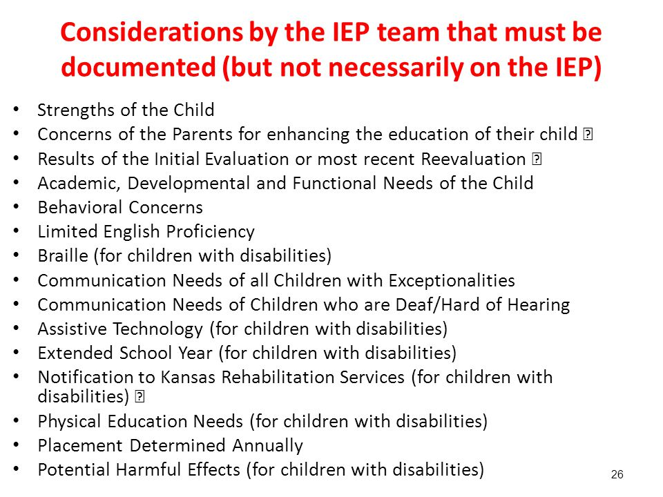 Considerations by the IEP team that must be documented (but not necessarily on the IEP) Strengths of the Child Concerns of the Parents for enhancing the education of their child  Results of the Initial Evaluation or most recent Reevaluation  Academic, Developmental and Functional Needs of the Child Behavioral Concerns Limited English Proficiency Braille (for children with disabilities) Communication Needs of all Children with Exceptionalities Communication Needs of Children who are Deaf/Hard of Hearing Assistive Technology (for children with disabilities) Extended School Year (for children with disabilities) Notification to Kansas Rehabilitation Services (for children with disabilities)  Physical Education Needs (for children with disabilities) Placement Determined Annually Potential Harmful Effects (for children with disabilities) 26
