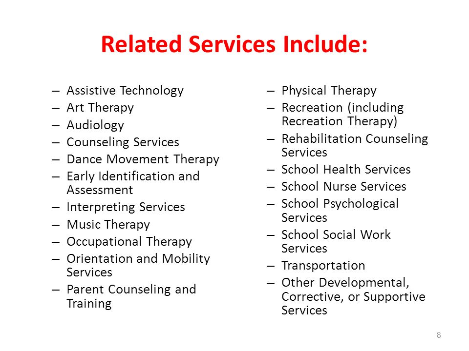 Related Services Include: – Assistive Technology – Art Therapy – Audiology – Counseling Services – Dance Movement Therapy – Early Identification and Assessment – Interpreting Services – Music Therapy – Occupational Therapy – Orientation and Mobility Services – Parent Counseling and Training – Physical Therapy – Recreation (including Recreation Therapy) – Rehabilitation Counseling Services – School Health Services – School Nurse Services – School Psychological Services – School Social Work Services – Transportation – Other Developmental, Corrective, or Supportive Services 8