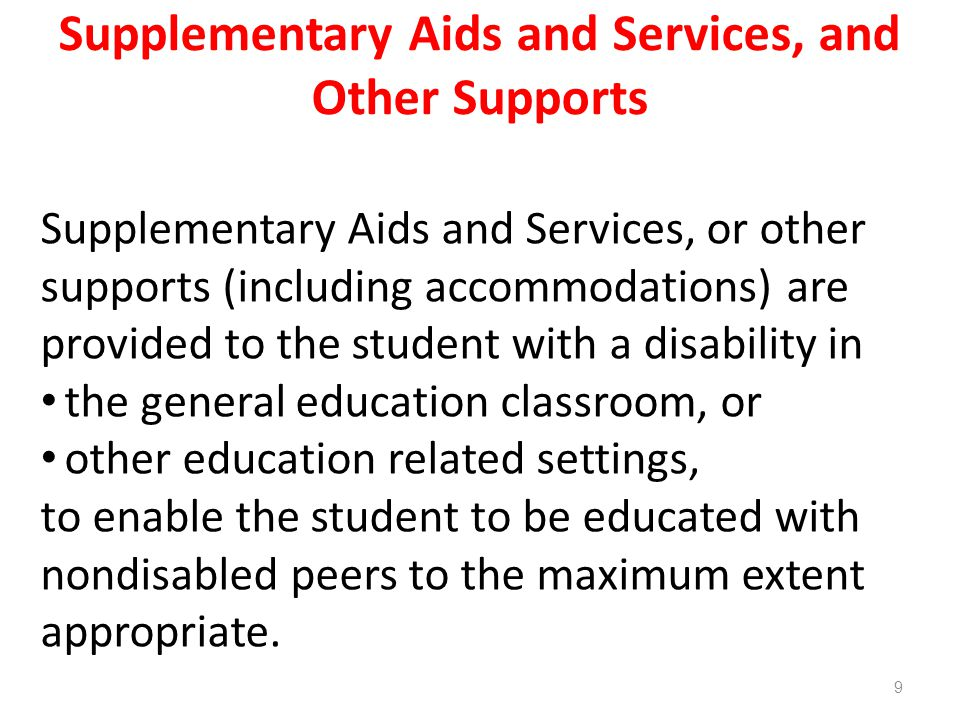 Supplementary Aids and Services, and Other Supports Supplementary Aids and Services, or other supports (including accommodations) are provided to the student with a disability in the general education classroom, or other education related settings, to enable the student to be educated with nondisabled peers to the maximum extent appropriate.