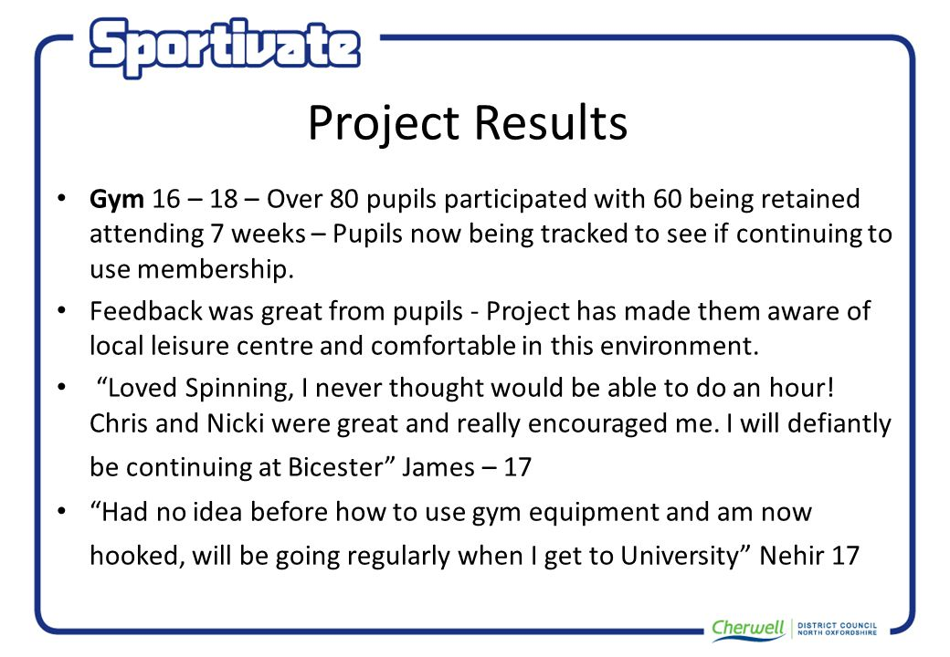 Project Results Gym 16 – 18 – Over 80 pupils participated with 60 being retained attending 7 weeks – Pupils now being tracked to see if continuing to use membership.