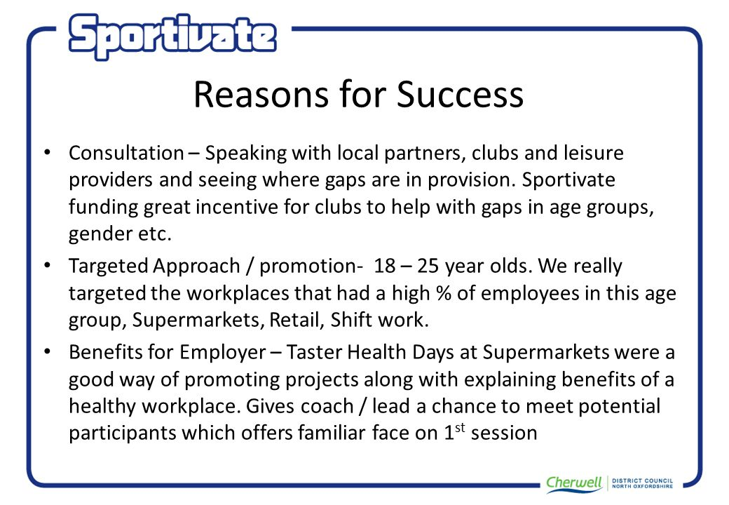 Reasons for Success Consultation – Speaking with local partners, clubs and leisure providers and seeing where gaps are in provision.