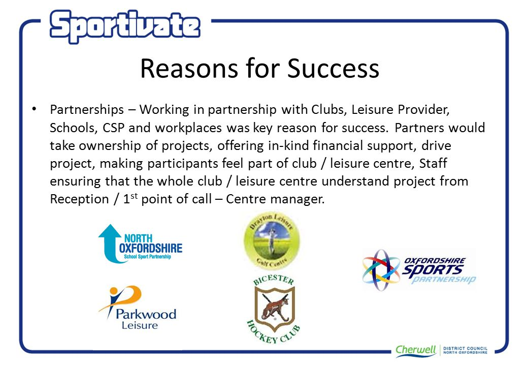 Reasons for Success Partnerships – Working in partnership with Clubs, Leisure Provider, Schools, CSP and workplaces was key reason for success.