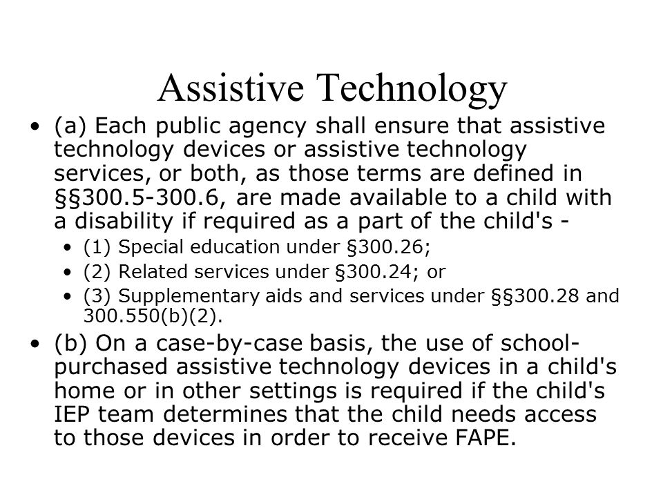 Assistive Technology (a) Each public agency shall ensure that assistive technology devices or assistive technology services, or both, as those terms are defined in §§ , are made available to a child with a disability if required as a part of the child s - (1) Special education under §300.26; (2) Related services under §300.24; or (3) Supplementary aids and services under §§ and (b)(2).