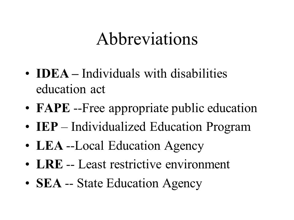 Abbreviations IDEA – Individuals with disabilities education act FAPE --Free appropriate public education IEP – Individualized Education Program LEA --Local Education Agency LRE -- Least restrictive environment SEA -- State Education Agency