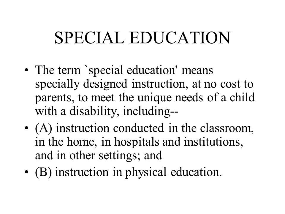 SPECIAL EDUCATION The term `special education means specially designed instruction, at no cost to parents, to meet the unique needs of a child with a disability, including-- (A) instruction conducted in the classroom, in the home, in hospitals and institutions, and in other settings; and (B) instruction in physical education.