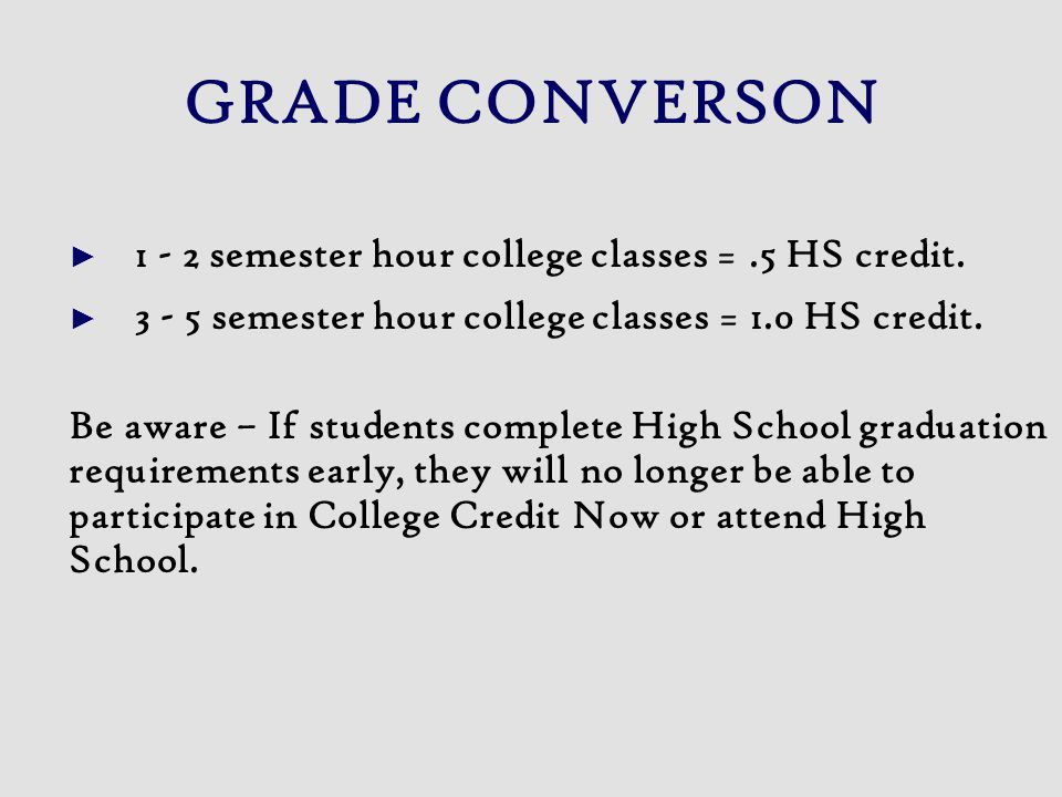 GRADE CONVERSON ► semester hour college classes =.5 HS credit.