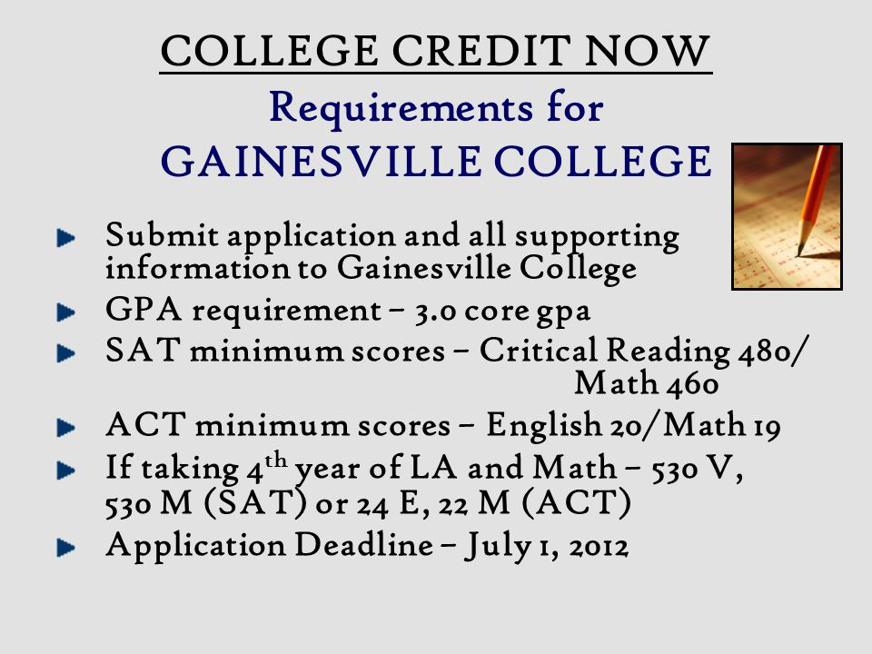 Submit application and all supporting information to Gainesville College GPA requirement – 3.0 core gpa SAT minimum scores – Critical Reading 480/ Math 460 ACT minimum scores – English 20/Math 19 If taking 4 th year of LA and Math – 530 V, 530 M (SAT) or 24 E, 22 M (ACT) Application Deadline – July 1, 2012 COLLEGE CREDIT NOW Requirements for GAINESVILLE COLLEGE
