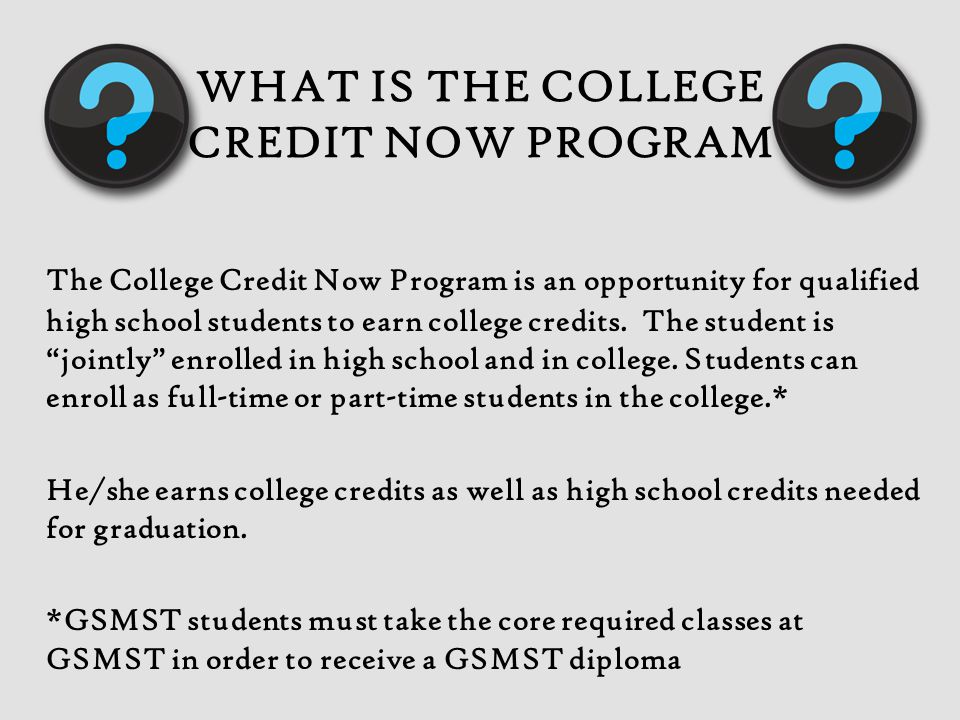 WHAT IS THE COLLEGE CREDIT NOW PROGRAM The College Credit Now Program is an opportunity for qualified high school students to earn college credits.