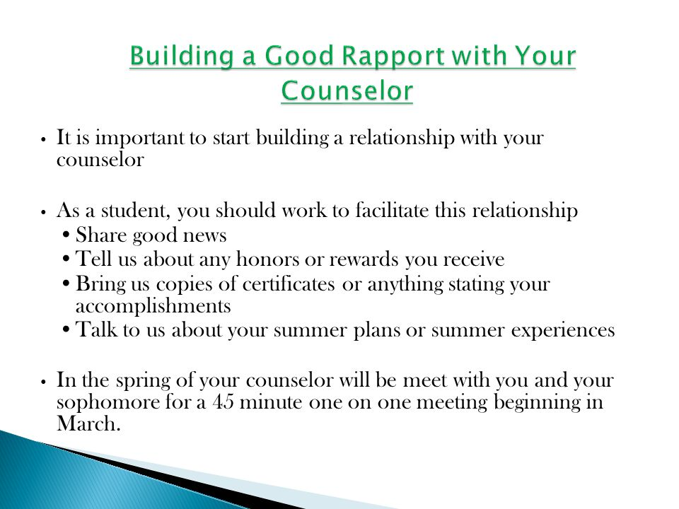 It is important to start building a relationship with your counselor As a student, you should work to facilitate this relationship Share good news Tell us about any honors or rewards you receive Bring us copies of certificates or anything stating your accomplishments Talk to us about your summer plans or summer experiences In the spring of your counselor will be meet with you and your sophomore for a 45 minute one on one meeting beginning in March.
