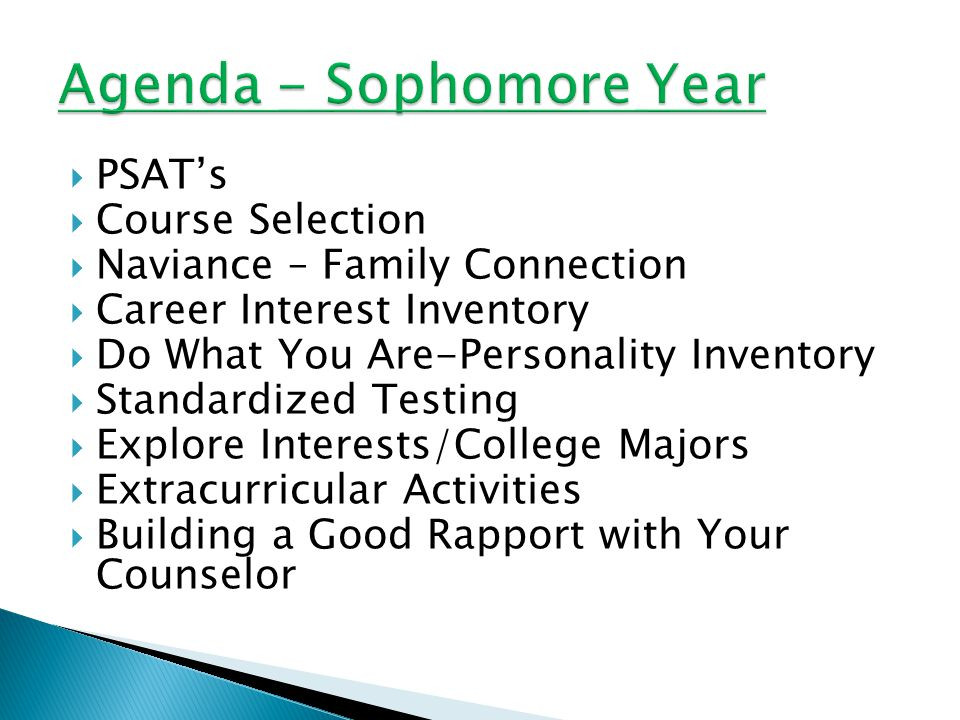  PSAT's  Course Selection  Naviance – Family Connection  Career Interest Inventory  Do What You Are-Personality Inventory  Standardized Testing  Explore Interests/College Majors  Extracurricular Activities  Building a Good Rapport with Your Counselor