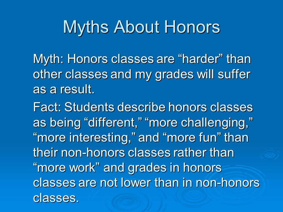 Myths About Honors Myth: Honors classes are harder than other classes and my grades will suffer as a result.