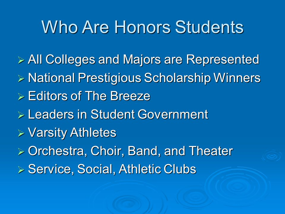 Who Are Honors Students  All Colleges and Majors are Represented  National Prestigious Scholarship Winners  Editors of The Breeze  Leaders in Student Government  Varsity Athletes  Orchestra, Choir, Band, and Theater  Service, Social, Athletic Clubs