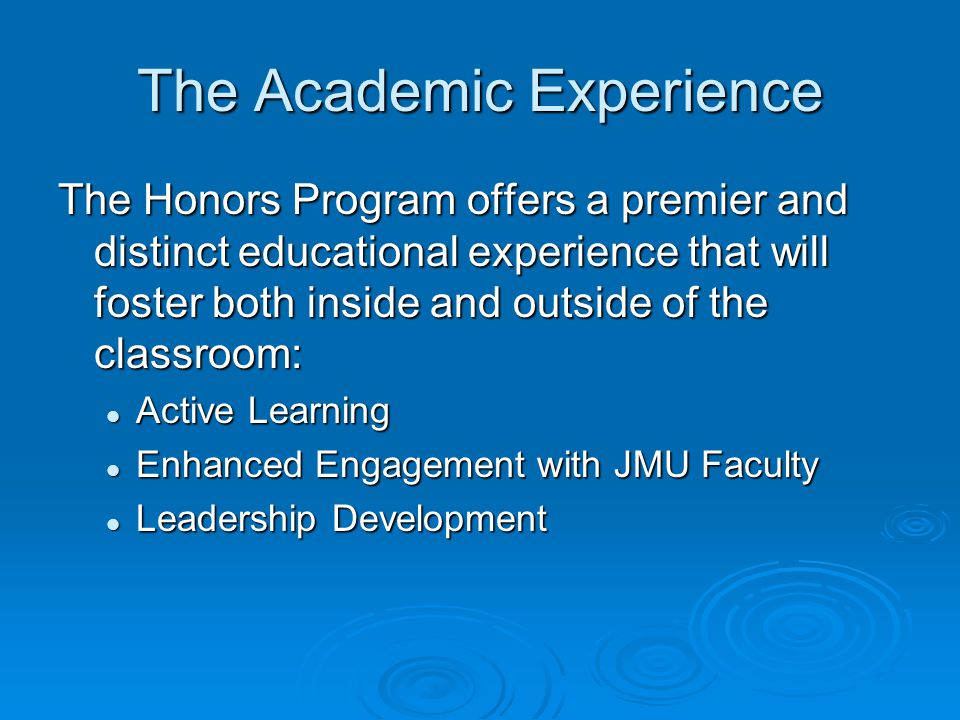 The Academic Experience The Honors Program offers a premier and distinct educational experience that will foster both inside and outside of the classroom: Active Learning Active Learning Enhanced Engagement with JMU Faculty Enhanced Engagement with JMU Faculty Leadership Development Leadership Development