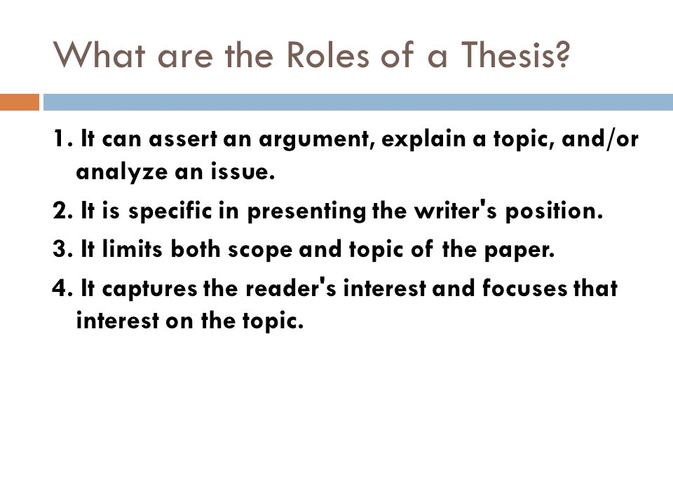 General Tips about Thesis Statements  A statement that contains the essay's topic and point(s)  Gives the reader a sense of what the essay will be about  Usually comes at the end of the introduction  Most thesis statements are only one sentence  Must be a complete sentence  Everything in the essay must support the thesis.