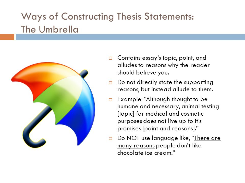 Ways of Constructing Thesis Statements: The List (Essay Map)  Contains essay's topic, point, and three supporting reasons  Example: To reduce the number of highway fatalities [topic and point], our country needs [purpose=persuasive] to enforce the national law that designates twenty-one as the legal minimum age to drink, set up check points on major holidays, and take away licenses from convicted drunk drivers [three reasons].