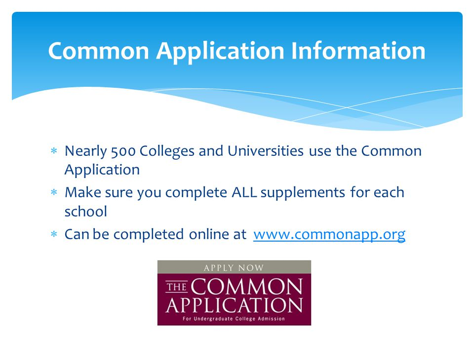  Nearly 500 Colleges and Universities use the Common Application  Make sure you complete ALL supplements for each school  Can be completed online at   Common Application Information