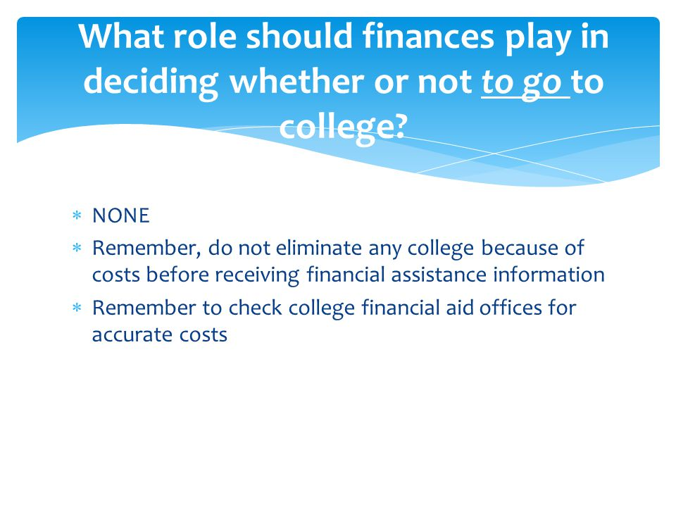  NONE  Remember, do not eliminate any college because of costs before receiving financial assistance information  Remember to check college financial aid offices for accurate costs What role should finances play in deciding whether or not to go to college