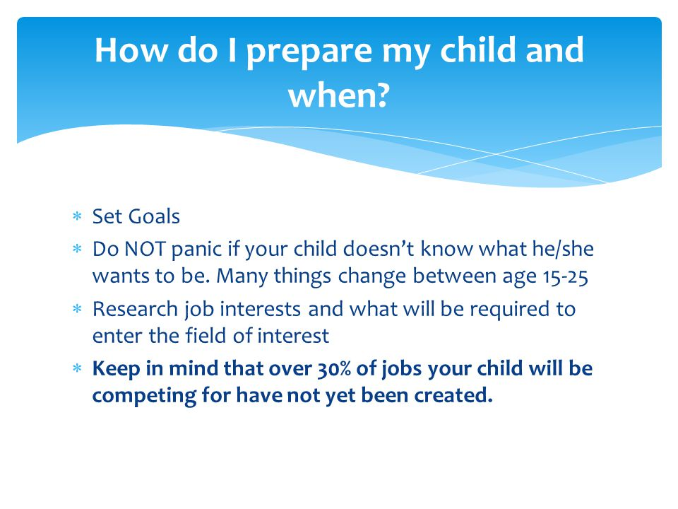  Set Goals  Do NOT panic if your child doesn't know what he/she wants to be.