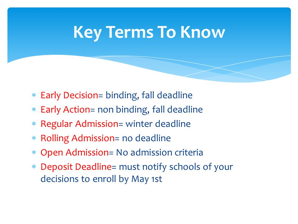  Early Decision= binding, fall deadline  Early Action= non binding, fall deadline  Regular Admission= winter deadline  Rolling Admission= no deadline  Open Admission= No admission criteria  Deposit Deadline= must notify schools of your decisions to enroll by May 1st Key Terms To Know