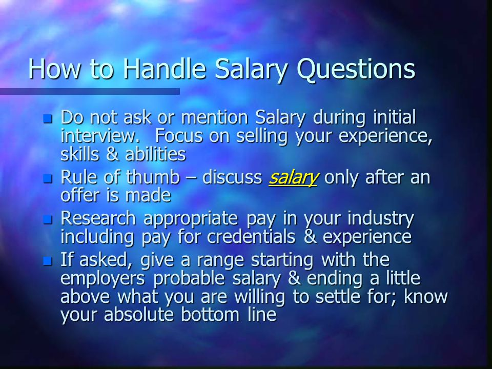 How to Handle Salary Questions n Do not ask or mention Salary during initial interview.