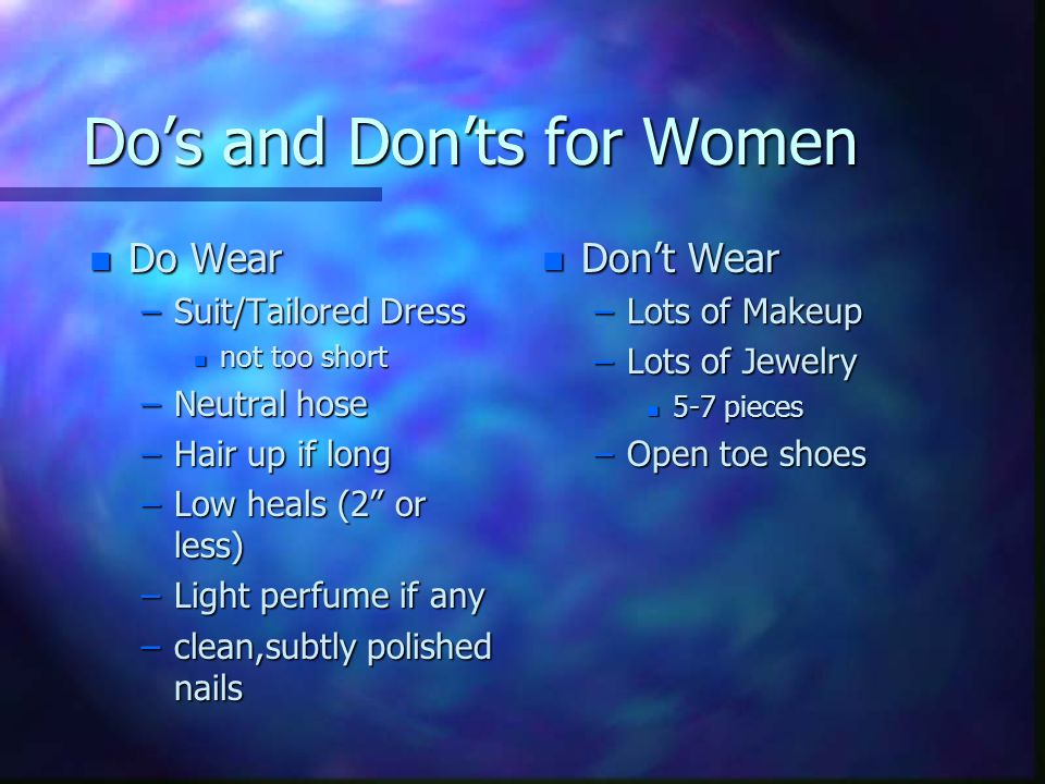 Do's and Don'ts for Women n Do Wear –Suit/Tailored Dress n not too short –Neutral hose –Hair up if long –Low heals (2 or less) –Light perfume if any –clean,subtly polished nails n Don't Wear –Lots of Makeup –Lots of Jewelry n 5-7 pieces –Open toe shoes