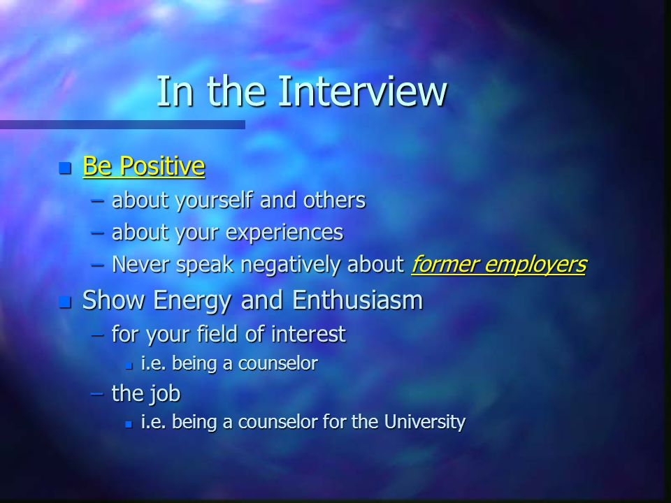 In the Interview n Be Positive –about yourself and others –about your experiences –Never speak negatively about former employers n Show Energy and Enthusiasm –for your field of interest n i.e.