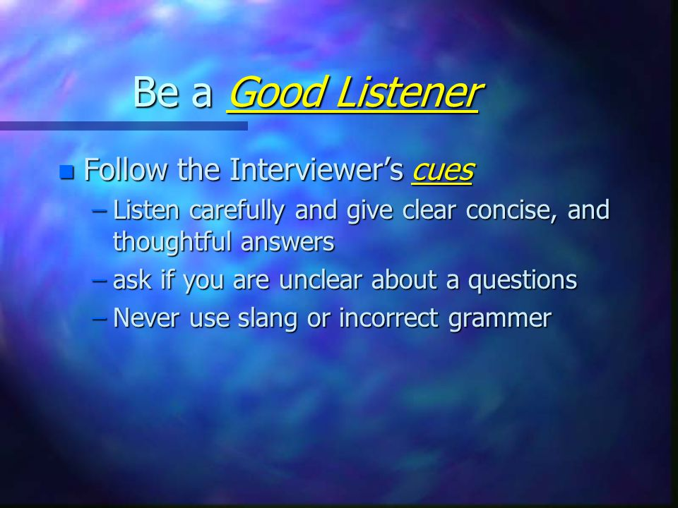 Be a Good Listener n Follow the Interviewer's cues –Listen carefully and give clear concise, and thoughtful answers –ask if you are unclear about a questions –Never use slang or incorrect grammer