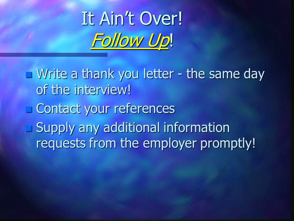 It Ain't Over. Follow Up. n Write a thank you letter - the same day of the interview.