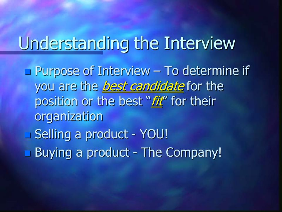 Understanding the Interview n Purpose of Interview – To determine if you are the best candidate for the position or the best fit for their organization n Selling a product - YOU.