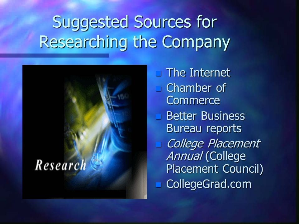 Suggested Sources for Researching the Company n The Internet n Chamber of Commerce n Better Business Bureau reports n College Placement Annual (College Placement Council) n CollegeGrad.com