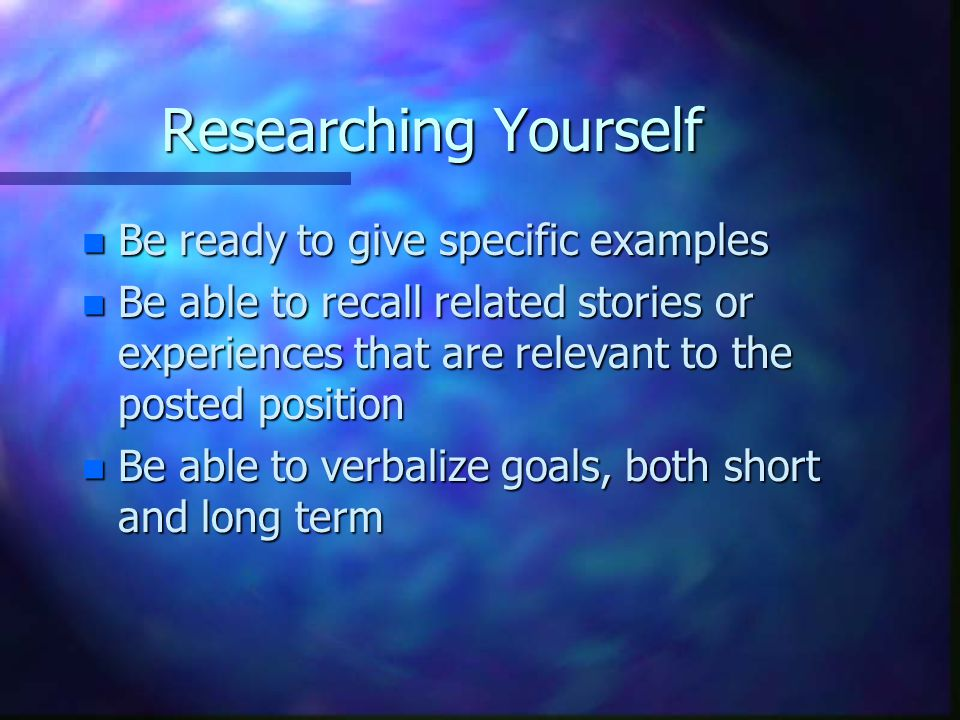 Researching Yourself n Be ready to give specific examples n Be able to recall related stories or experiences that are relevant to the posted position n Be able to verbalize goals, both short and long term