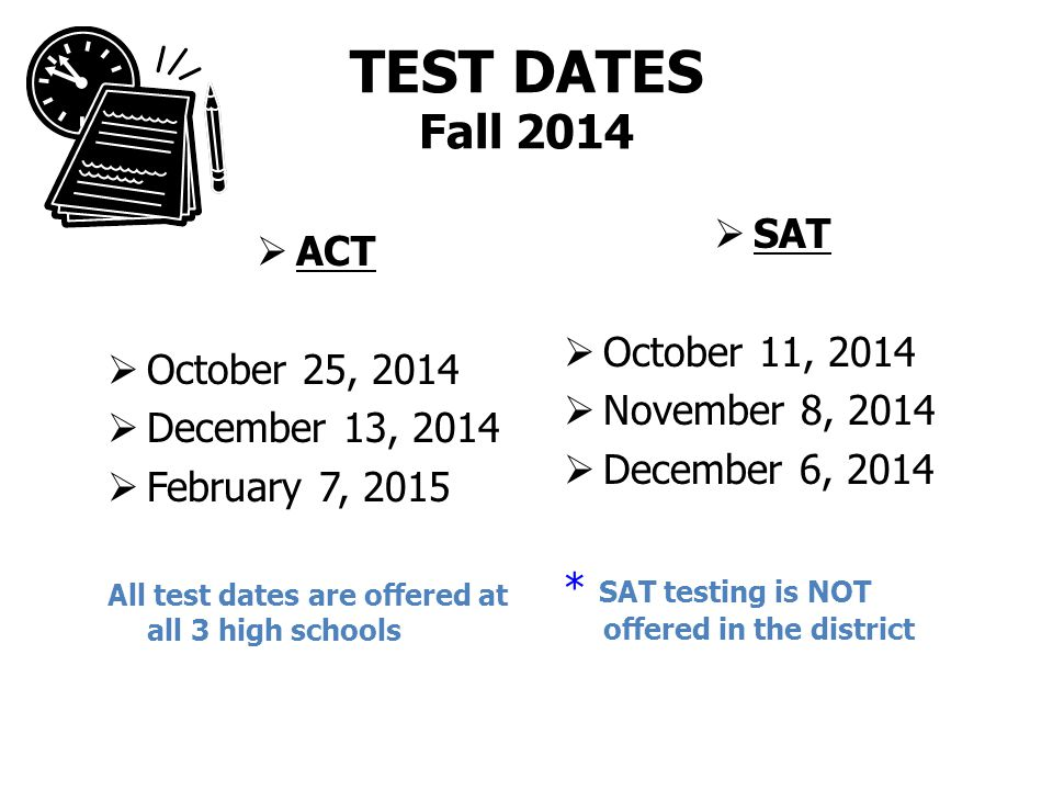 TEST DATES Fall 2014  ACT  October 25, 2014  December 13, 2014  February 7, 2015 All test dates are offered at all 3 high schools  SAT  October 11, 2014  November 8, 2014  December 6, 2014 * SAT testing is NOT offered in the district