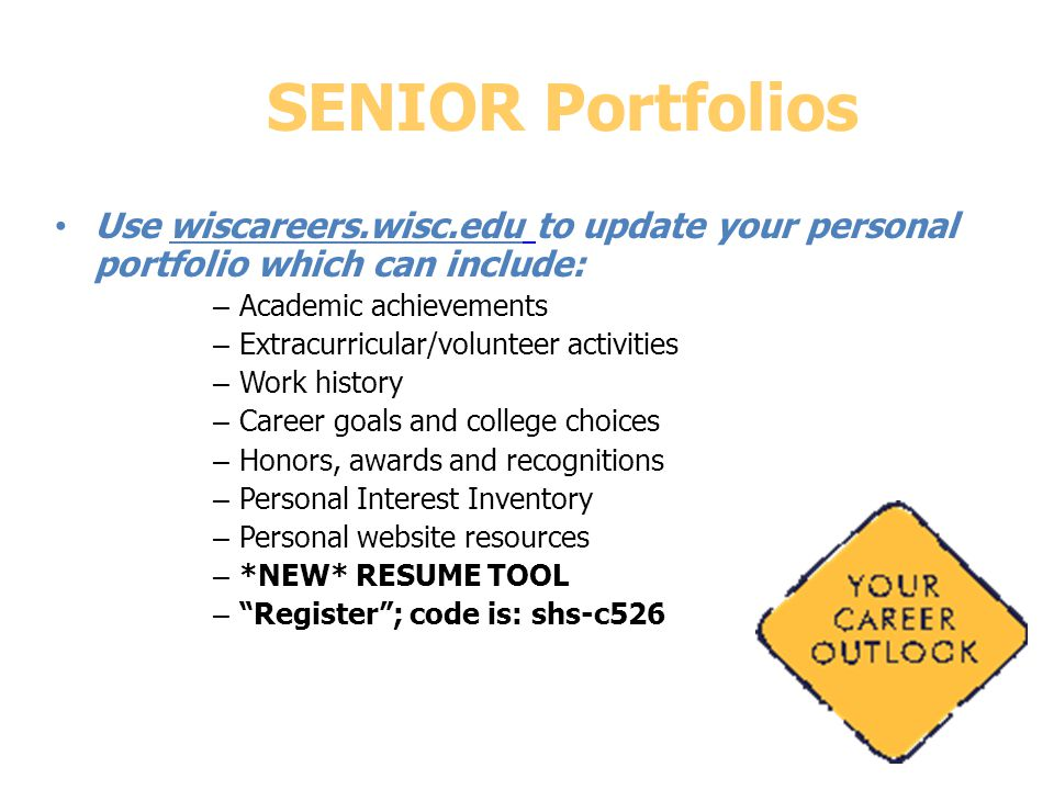 SENIOR Portfolios Use wiscareers.wisc.edu to update your personal portfolio which can include: – Academic achievements – Extracurricular/volunteer activities – Work history – Career goals and college choices – Honors, awards and recognitions – Personal Interest Inventory – Personal website resources – *NEW* RESUME TOOL – Register ; code is: shs-c526