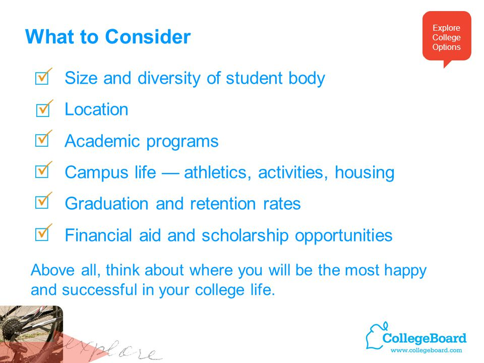 What to Consider Size and diversity of student body Location Academic programs Campus life — athletics, activities, housing Graduation and retention rates Financial aid and scholarship opportunities Above all, think about where you will be the most happy and successful in your college life.