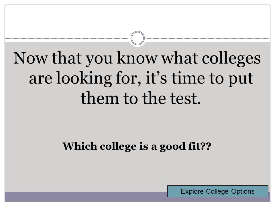 Now that you know what colleges are looking for, it's time to put them to the test.