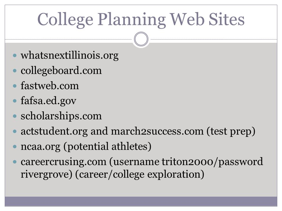 College Planning Web Sites whatsnextillinois.org collegeboard.com fastweb.com fafsa.ed.gov scholarships.com actstudent.org and march2success.com (test prep) ncaa.org (potential athletes) careercrusing.com (username triton2000/password rivergrove) (career/college exploration)