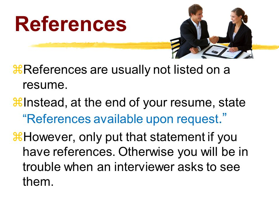 References  References are usually not listed on a resume.