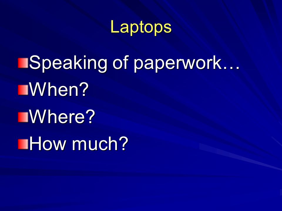 Laptops Speaking of paperwork… When Where How much