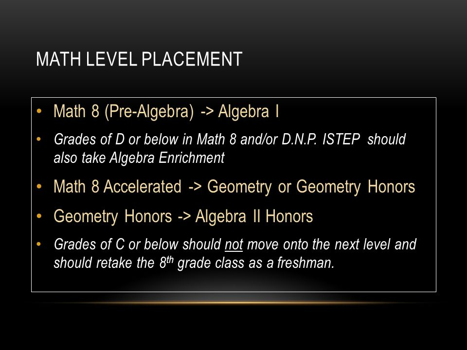 MATH LEVEL PLACEMENT Math 8 (Pre-Algebra) -> Algebra I Grades of D or below in Math 8 and/or D.N.P.