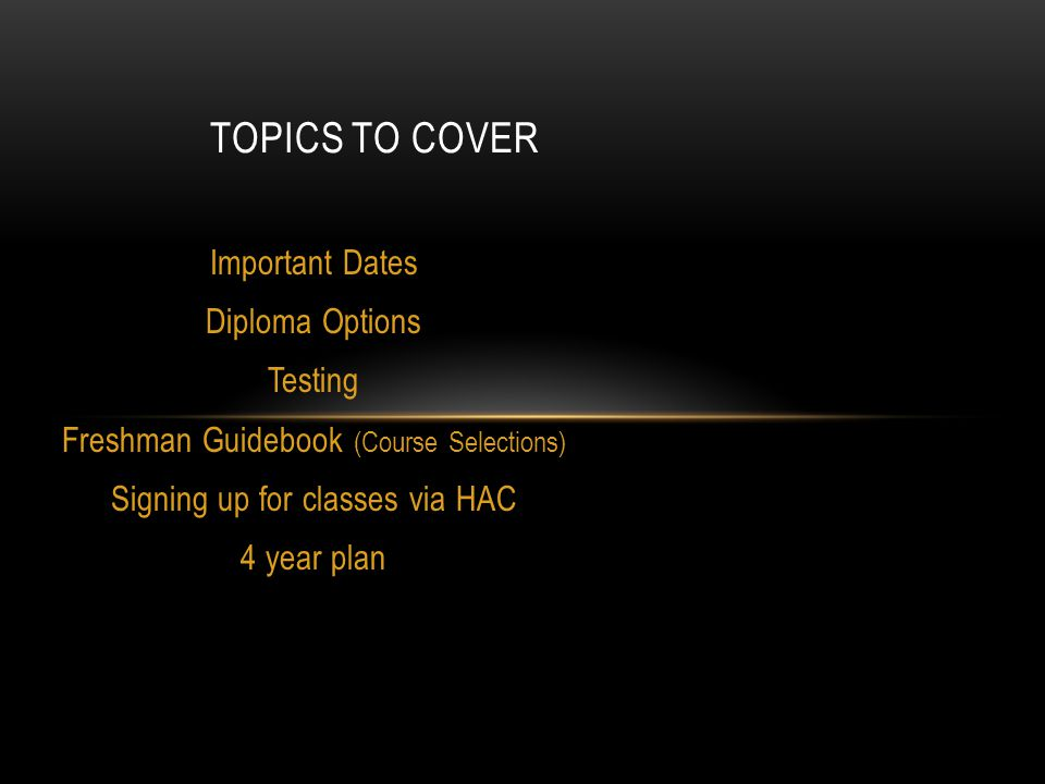 Important Dates Diploma Options Testing Freshman Guidebook (Course Selections) Signing up for classes via HAC 4 year plan TOPICS TO COVER