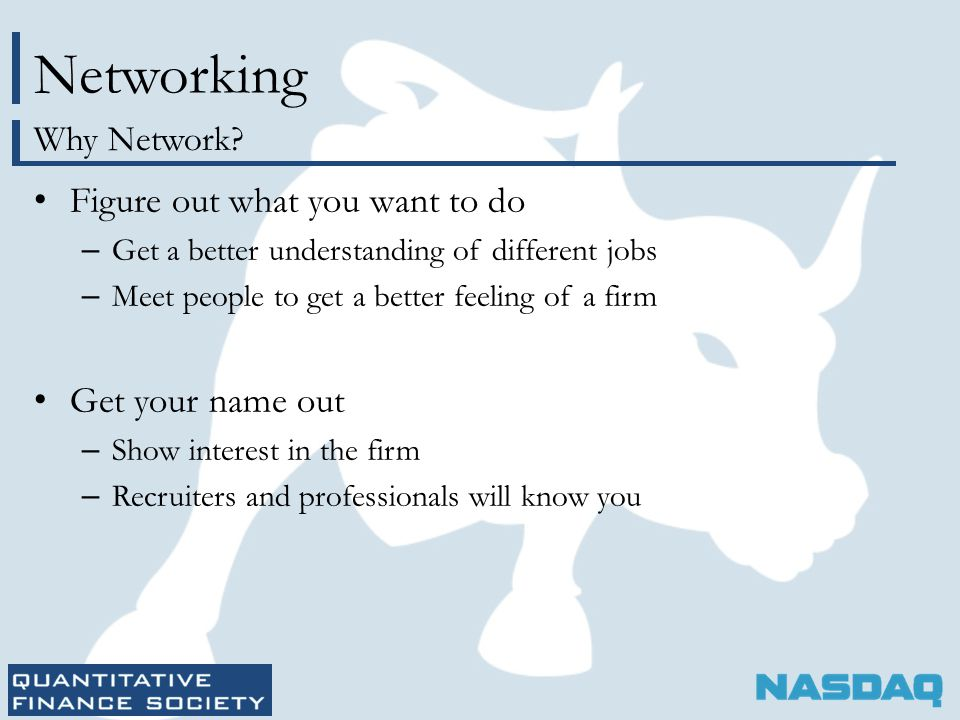 Networking Figure out what you want to do – Get a better understanding of different jobs – Meet people to get a better feeling of a firm Get your name out – Show interest in the firm – Recruiters and professionals will know you Why Network
