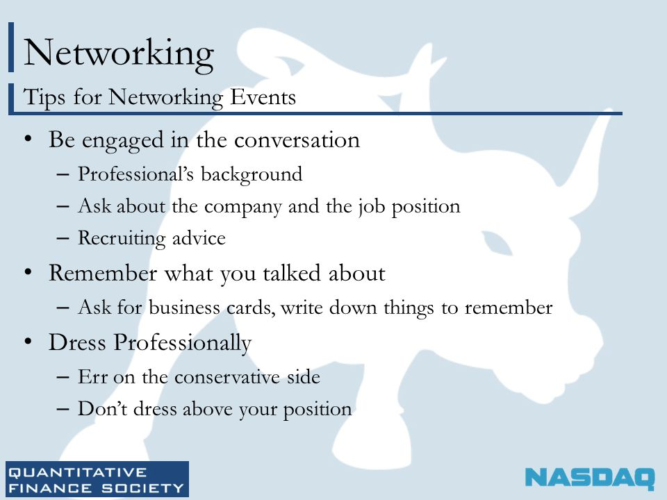 Networking Be engaged in the conversation – Professional's background – Ask about the company and the job position – Recruiting advice Remember what you talked about – Ask for business cards, write down things to remember Dress Professionally – Err on the conservative side – Don't dress above your position Tips for Networking Events