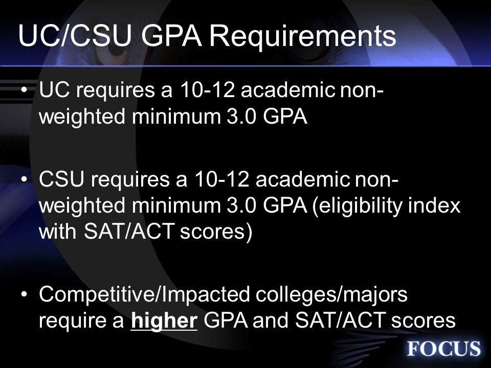 UC/CSU GPA Requirements UC requires a academic non- weighted minimum 3.0 GPA CSU requires a academic non- weighted minimum 3.0 GPA (eligibility index with SAT/ACT scores) Competitive/Impacted colleges/majors require a higher GPA and SAT/ACT scores