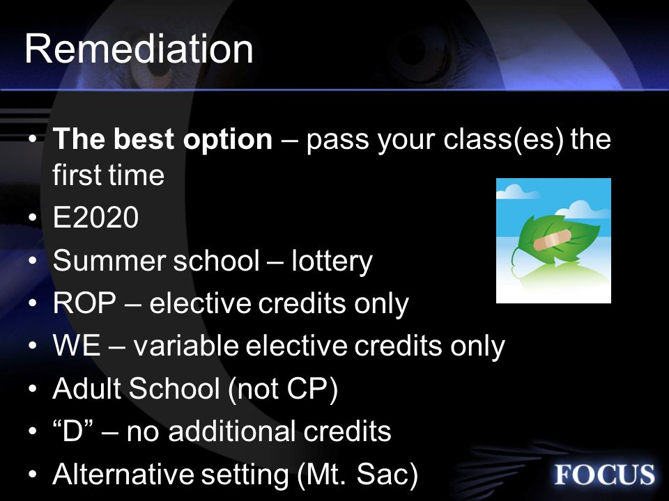 Remediation The best option – pass your class(es) the first time E2020 Summer school – lottery ROP – elective credits only WE – variable elective credits only Adult School (not CP) D – no additional credits Alternative setting (Mt.